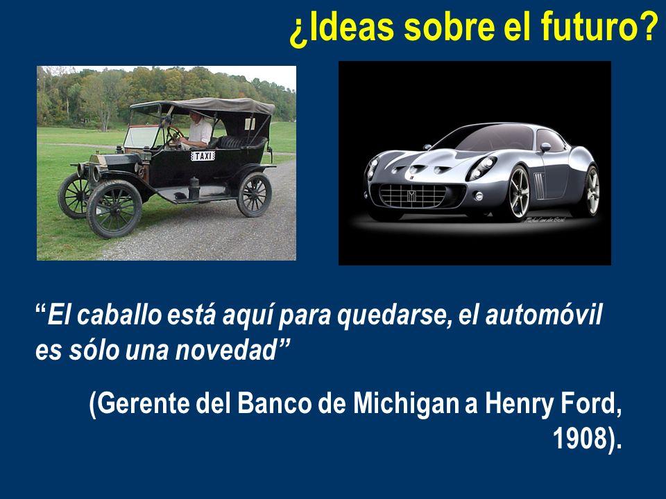 ¿Ideas sobre el futuro? El caballo está aquí para quedarse, el automóvil es sólo una novedad (Gerente del Banco de Michigan a Henry Ford, 1908).