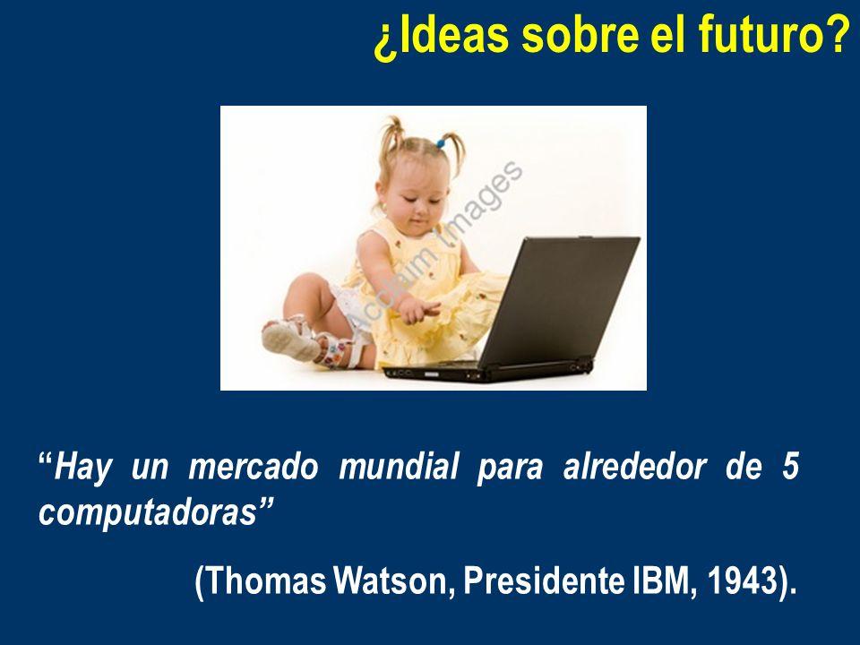 ¿Ideas sobre el futuro? Hay un mercado mundial para alrededor de 5 computadoras (Thomas Watson, Presidente IBM, 1943).