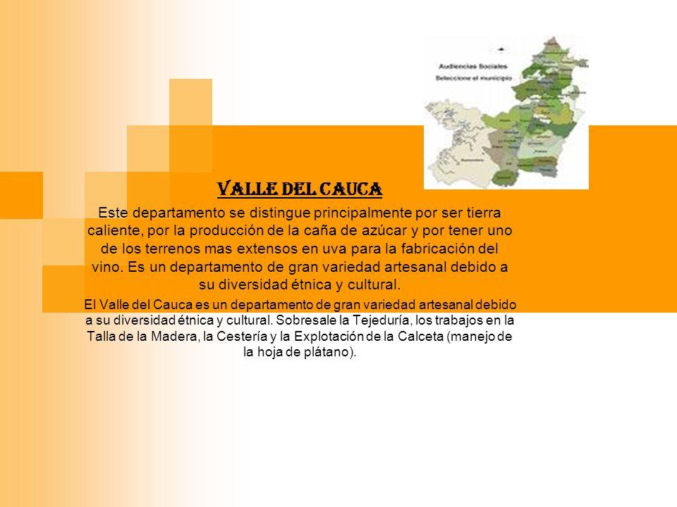 VALLE DEL CAUCA Este departamento se distingue principalmente por ser tierra caliente, por la producción de la caña de azúcar y por tener uno de los terrenos mas extensos en uva para la fabricación del vino.