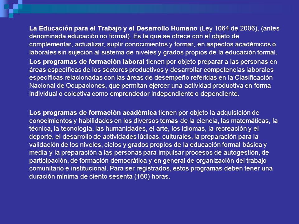 La Educación para el Trabajo y el Desarrollo Humano (Ley 1064 de 2006), (antes denominada educación no formal). Es la que se ofrece con el objeto de c