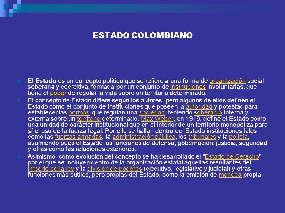 ESTADO COLOMBIANO El Estado es un concepto político que se refiere a una forma de organización social soberana y coercitiva, formada por un conjunto d