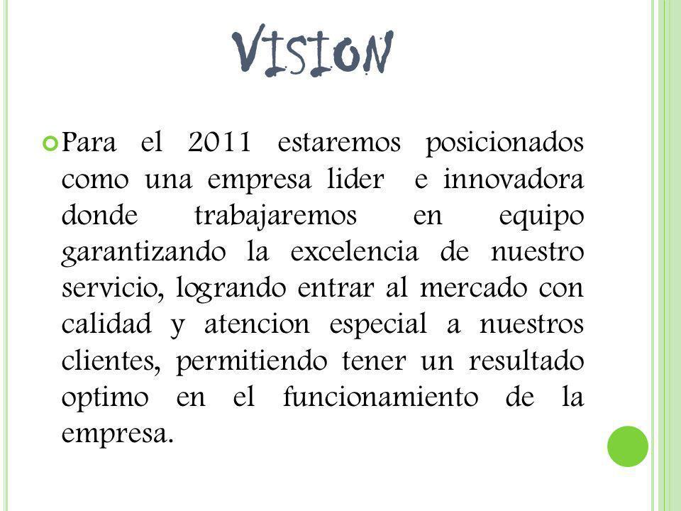 V ISION Para el 2011 estaremos posicionados como una empresa lider e innovadora donde trabajaremos en equipo garantizando la excelencia de nuestro ser