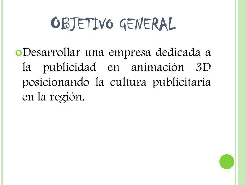 O BJETIVO GENERAL Desarrollar una empresa dedicada a la publicidad en animación 3D posicionando la cultura publicitaria en la región.