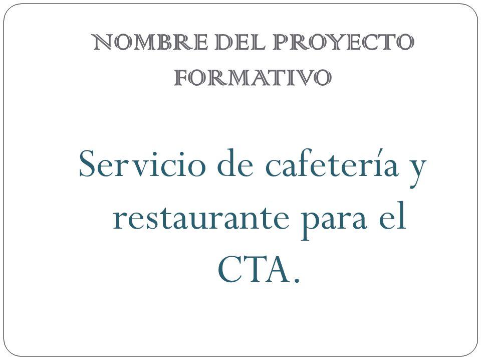 NOMBRE DEL PROYECTO FORMATIVO Servicio de cafetería y restaurante para el CTA.