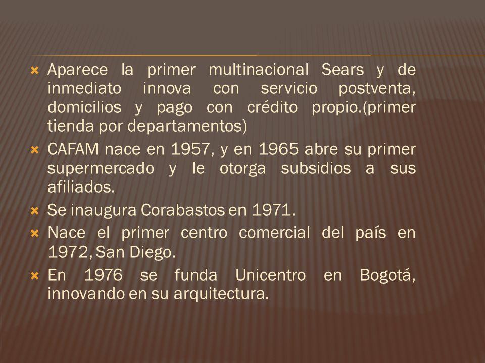 Aparece la primer multinacional Sears y de inmediato innova con servicio postventa, domicilios y pago con crédito propio.(primer tienda por departamentos) CAFAM nace en 1957, y en 1965 abre su primer supermercado y le otorga subsidios a sus afiliados.