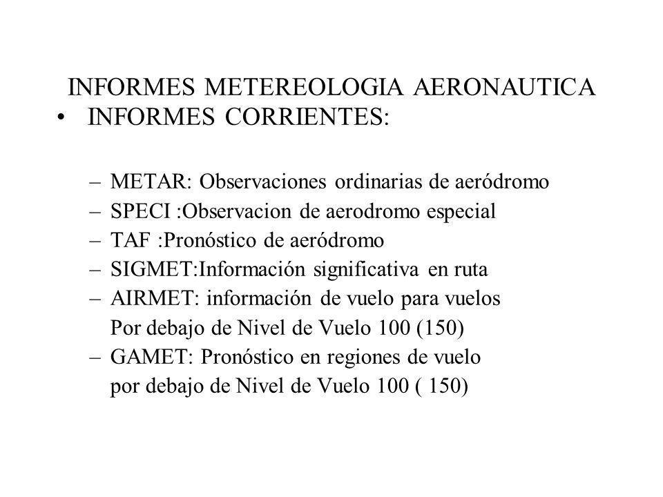 INFORMES METEREOLOGIA AERONAUTICA INFORMES CORRIENTES: –METAR: Observaciones ordinarias de aeródromo –SPECI :Observacion de aerodromo especial –TAF :P