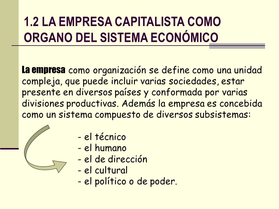 1.2 LA EMPRESA CAPITALISTA COMO ORGANO DEL SISTEMA ECONÓMICO La empresa como organización se define como una unidad compleja, que puede incluir varias