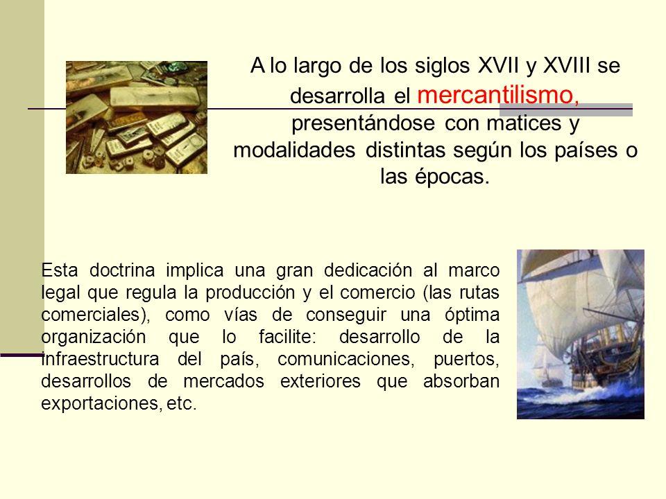 A lo largo de los siglos XVII y XVIII se desarrolla el mercantilismo, presentándose con matices y modalidades distintas según los países o las épocas.