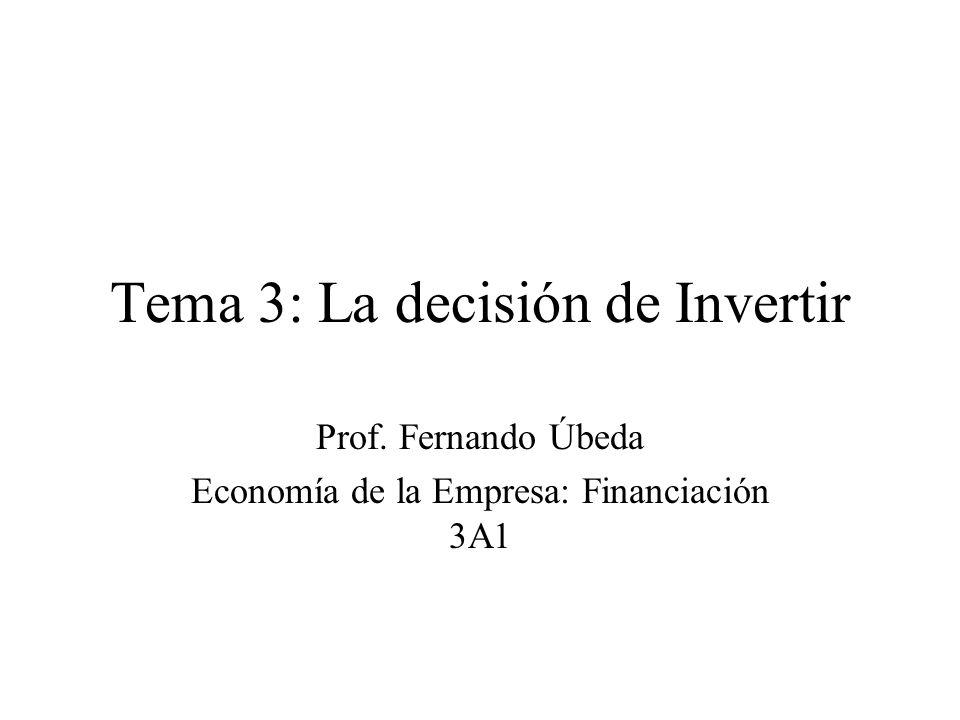 Tema 3: La decisión de Invertir Prof. Fernando Úbeda Economía de la Empresa: Financiación 3A1