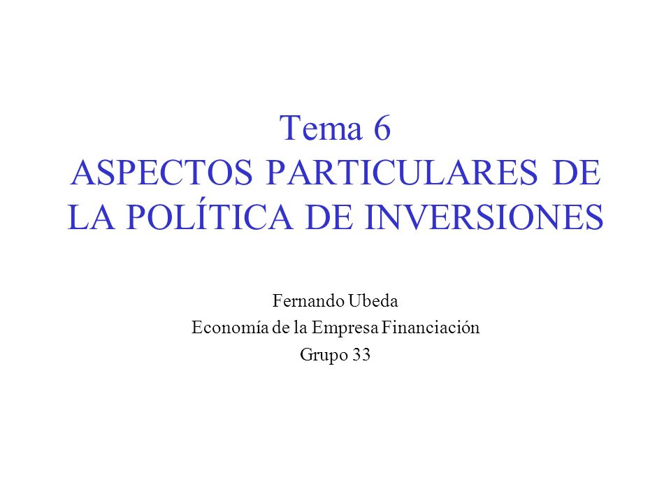 Tema 6 ASPECTOS PARTICULARES DE LA POLÍTICA DE INVERSIONES Fernando Ubeda Economía de la Empresa Financiación Grupo 33
