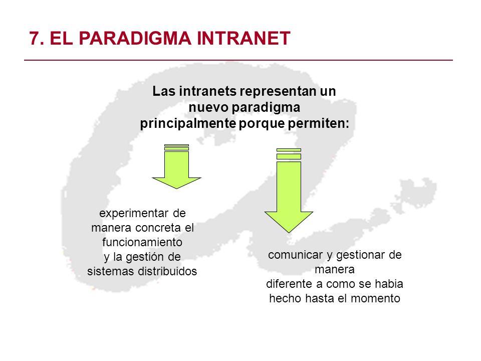 7. EL PARADIGMA INTRANET Las intranets representan un nuevo paradigma principalmente porque permiten: experimentar de manera concreta el funcionamient