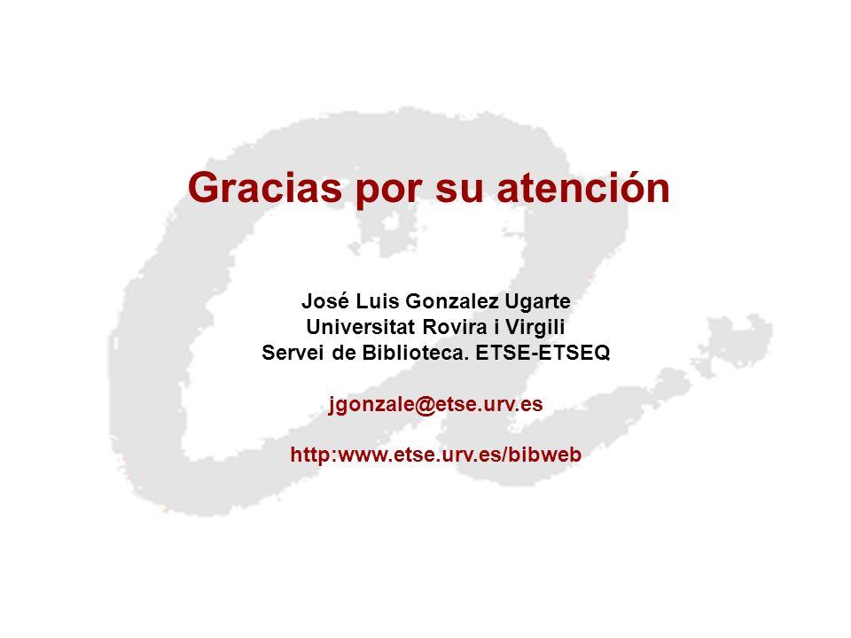 Gracias por su atención José Luis Gonzalez Ugarte Universitat Rovira i Virgili Servei de Biblioteca. ETSE-ETSEQ jgonzale@etse.urv.es http:www.etse.urv