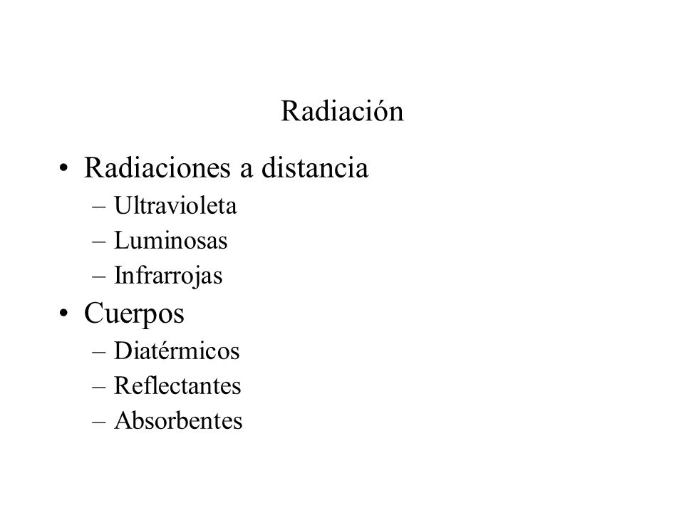 Radiación Radiaciones a distancia –Ultravioleta –Luminosas –Infrarrojas Cuerpos –Diatérmicos –Reflectantes –Absorbentes