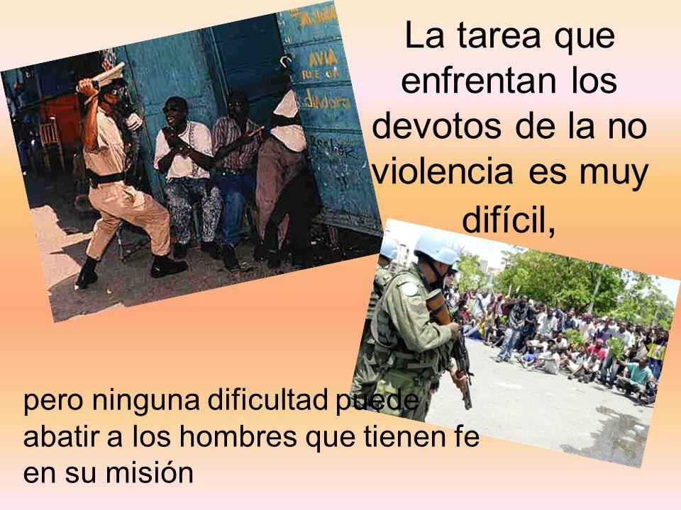 pero ninguna dificultad puede abatir a los hombres que tienen fe en su misión La tarea que enfrentan los devotos de la no violencia es muy difícil,