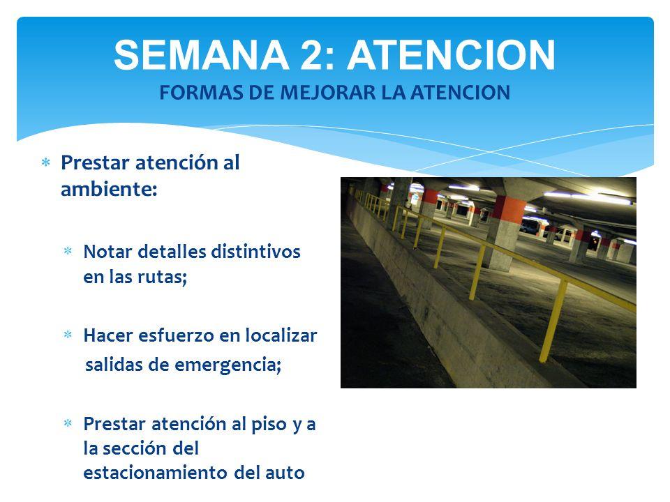SEMANA 2: ATENCION FORMAS DE MEJORAR LA ATENCION Prestar atención al ambiente: Notar detalles distintivos en las rutas; Hacer esfuerzo en localizar sa