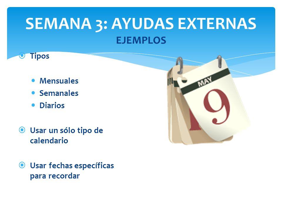 SEMANA 3: AYUDAS EXTERNAS EJEMPLOS Tipos Mensuales Semanales Diarios Usar un sólo tipo de calendario Usar fechas específicas para recordar