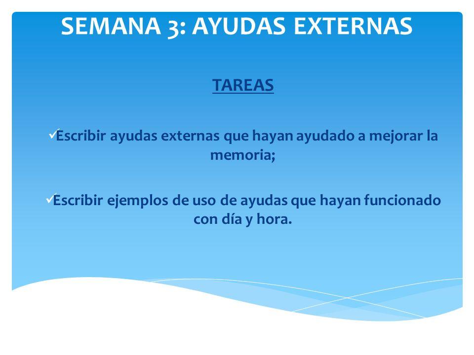 SEMANA 3: AYUDAS EXTERNAS TAREAS Escribir ayudas externas que hayan ayudado a mejorar la memoria; Escribir ejemplos de uso de ayudas que hayan funcion