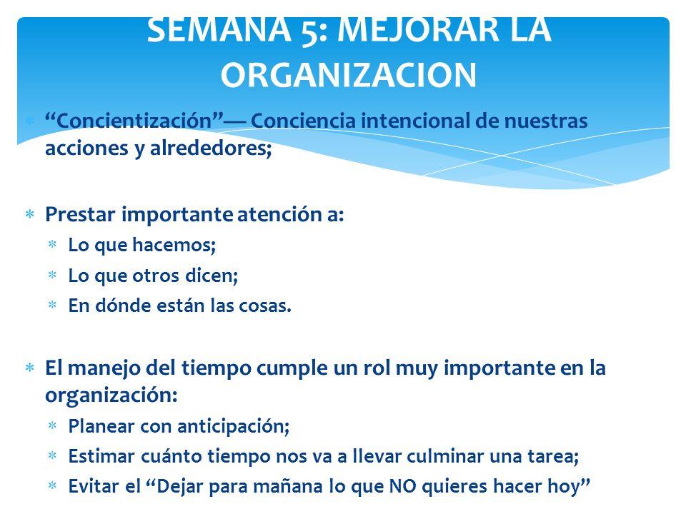 SEMANA 5: MEJORAR LA ORGANIZACION Concientización Conciencia intencional de nuestras acciones y alrededores; Prestar importante atención a: Lo que hac
