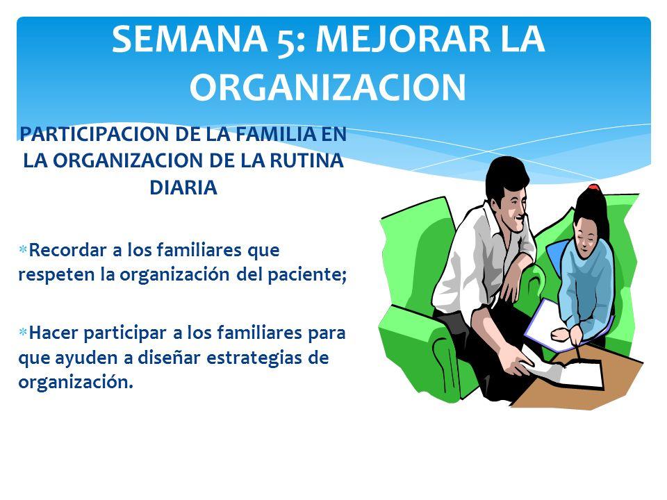 SEMANA 5: MEJORAR LA ORGANIZACION PARTICIPACION DE LA FAMILIA EN LA ORGANIZACION DE LA RUTINA DIARIA Recordar a los familiares que respeten la organiz