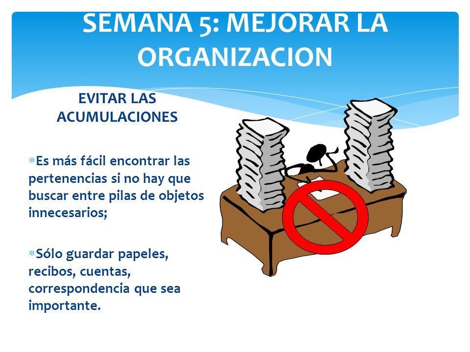 SEMANA 5: MEJORAR LA ORGANIZACION EVITAR LAS ACUMULACIONES Es más fácil encontrar las pertenencias si no hay que buscar entre pilas de objetos inneces