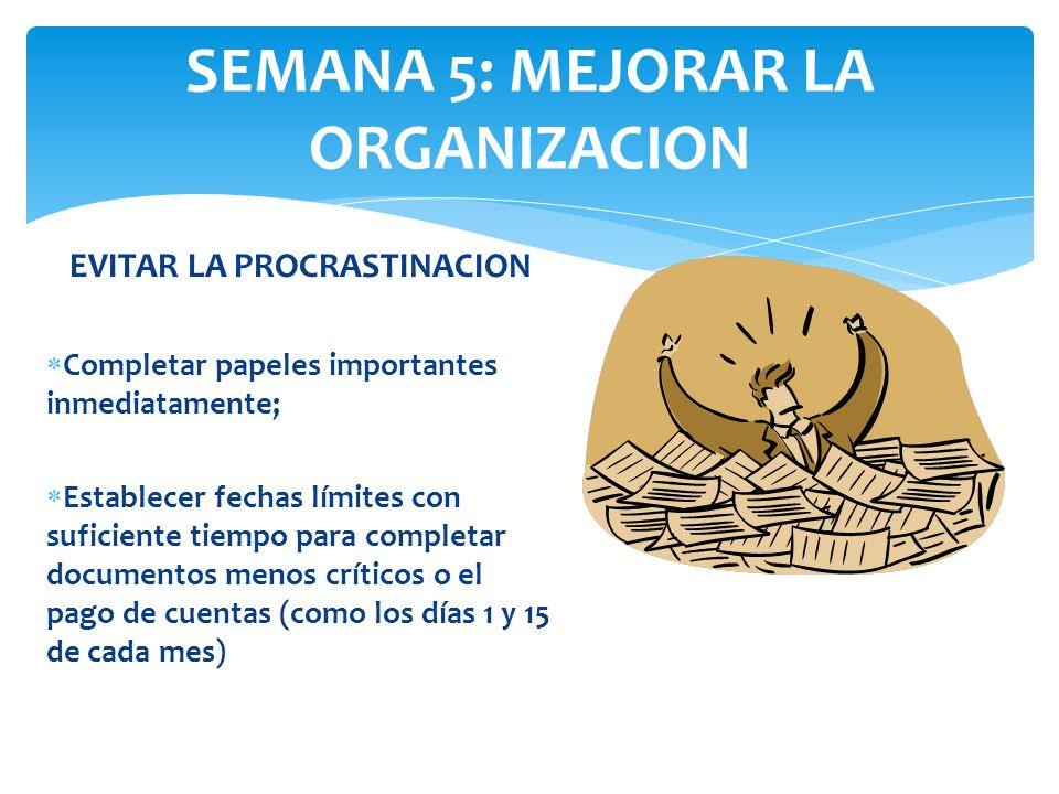 SEMANA 5: MEJORAR LA ORGANIZACION EVITAR LA PROCRASTINACION Completar papeles importantes inmediatamente; Establecer fechas límites con suficiente tie
