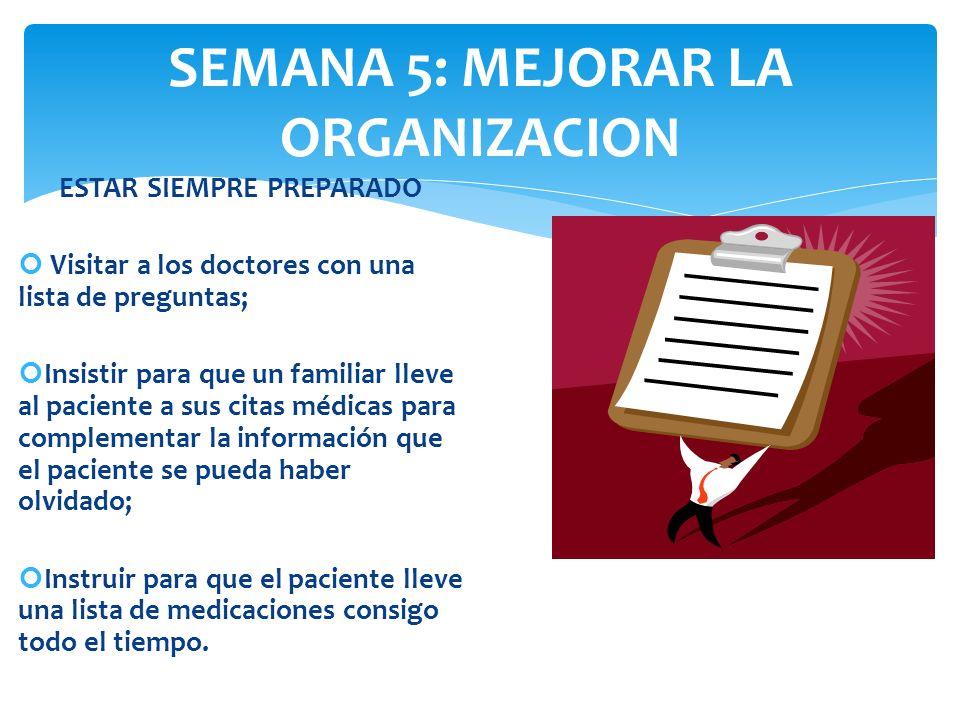 SEMANA 5: MEJORAR LA ORGANIZACION ESTAR SIEMPRE PREPARADO Visitar a los doctores con una lista de preguntas; Insistir para que un familiar lleve al pa
