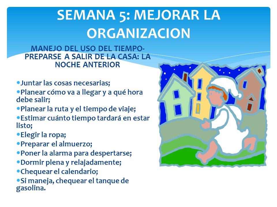 SEMANA 5: MEJORAR LA ORGANIZACION MANEJO DEL USO DEL TIEMPO- PREPARSE A SALIR DE LA CASA: LA NOCHE ANTERIOR Juntar las cosas necesarias; Planear cómo