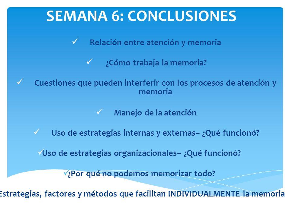 SEMANA 6: CONCLUSIONES Relación entre atención y memoria ¿Cómo trabaja la memoria? Cuestiones que pueden interferir con los procesos de atención y mem