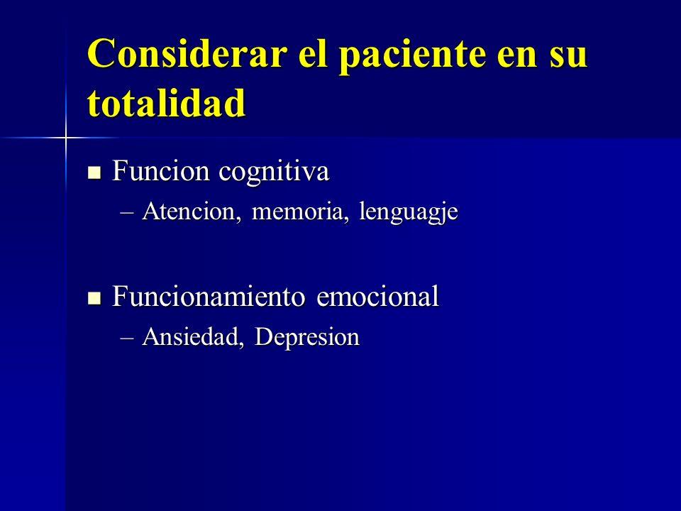 Considerar el paciente en su totalidad Funcion cognitiva Funcion cognitiva –Atencion, memoria, lenguagje Funcionamiento emocional Funcionamiento emoci