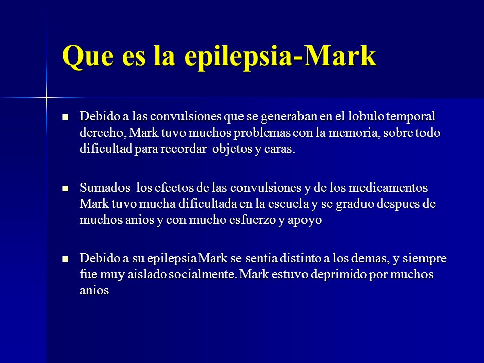 Que es la epilepsia-Mark Debido a las convulsiones que se generaban en el lobulo temporal derecho, Mark tuvo muchos problemas con la memoria, sobre to