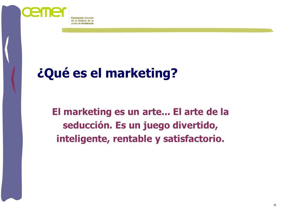 ¿Qué es el marketing? El marketing es un arte... El arte de la seducción. Es un juego divertido, inteligente, rentable y satisfactorio. 4
