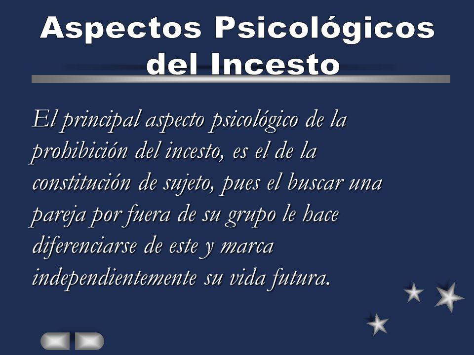 El principal aspecto psicológico de la prohibición del incesto, es el de la constitución de sujeto, pues el buscar una pareja por fuera de su grupo le