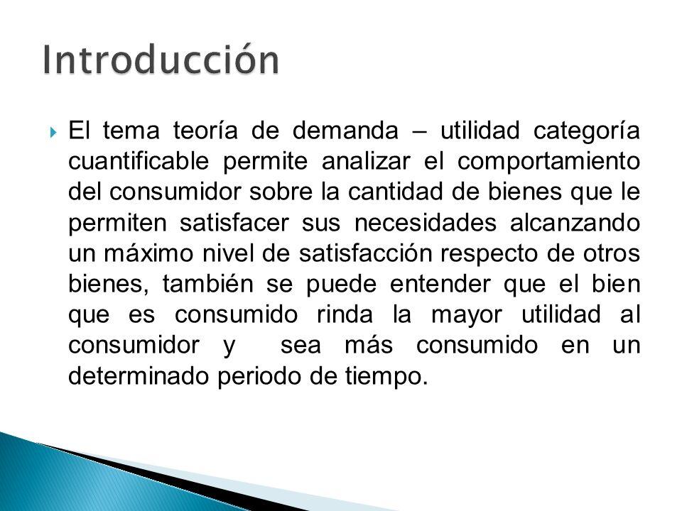 El tema teoría de demanda – utilidad categoría cuantificable permite analizar el comportamiento del consumidor sobre la cantidad de bienes que le perm