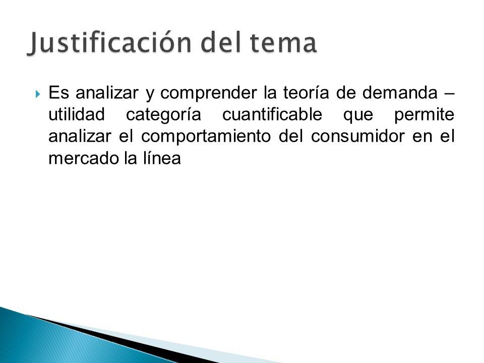 Es analizar y comprender la teoría de demanda – utilidad categoría cuantificable que permite analizar el comportamiento del consumidor en el mercado l