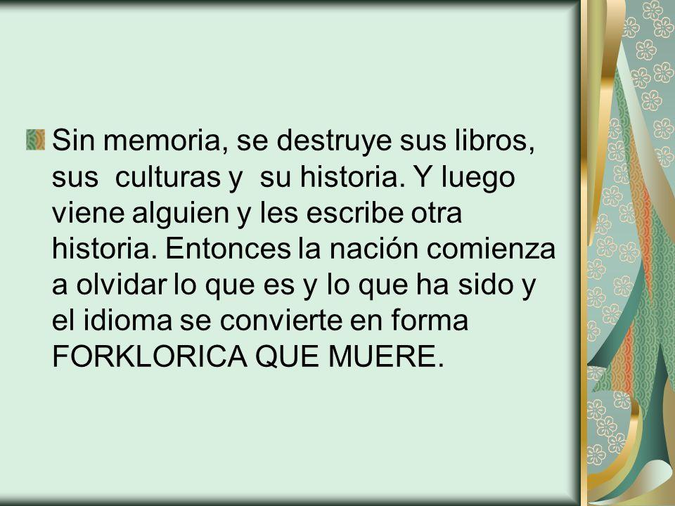 Sin memoria, se destruye sus libros, sus culturas y su historia. Y luego viene alguien y les escribe otra historia. Entonces la nación comienza a olvi