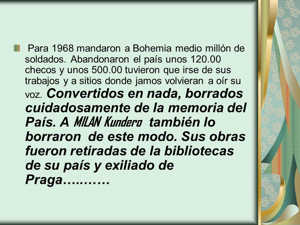Para 1968 mandaron a Bohemia medio millón de soldados. Abandonaron el país unos 120.00 checos y unos 500.00 tuvieron que irse de sus trabajos y a siti
