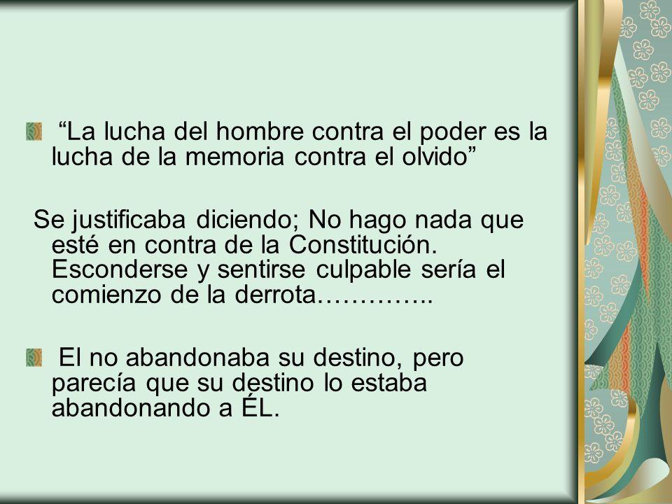 La lucha del hombre contra el poder es la lucha de la memoria contra el olvido Se justificaba diciendo; No hago nada que esté en contra de la Constitu