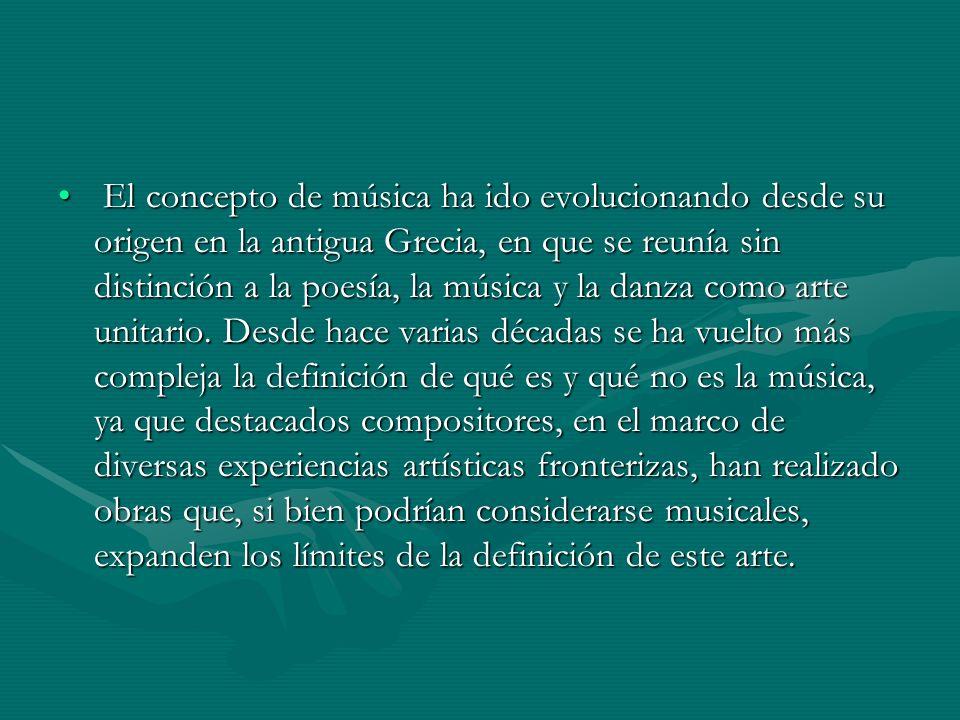 El concepto de música ha ido evolucionando desde su origen en la antigua Grecia, en que se reunía sin distinción a la poesía, la música y la danza com