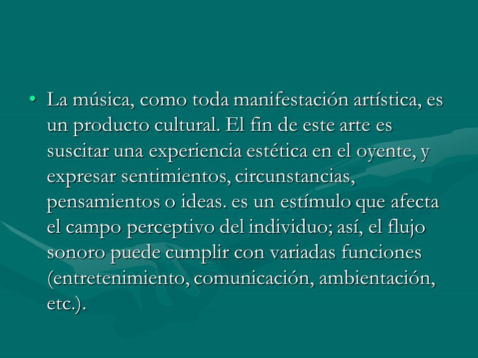 La música, como toda manifestación artística, es un producto cultural. El fin de este arte es suscitar una experiencia estética en el oyente, y expres