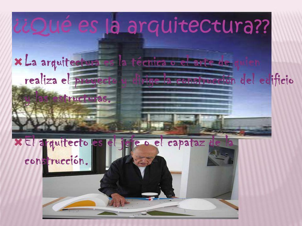 ¿¿Qué es la arquitectura?? La arquitectura es la técnica o el arte de quien realiza el proyecto y dirige la construcción del edificio y las estructura