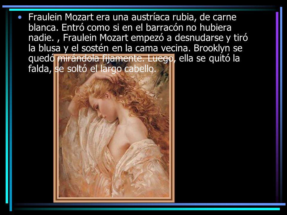 Fraulein Mozart era una austríaca rubia, de carne blanca. Entró como si en el barracón no hubiera nadie., Fraulein Mozart empezó a desnudarse y tiró l