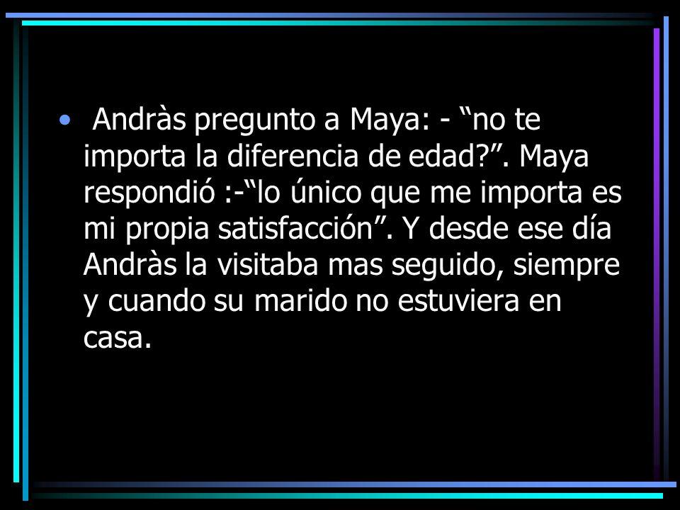 Andràs pregunto a Maya: - no te importa la diferencia de edad?. Maya respondió :-lo único que me importa es mi propia satisfacción. Y desde ese día An