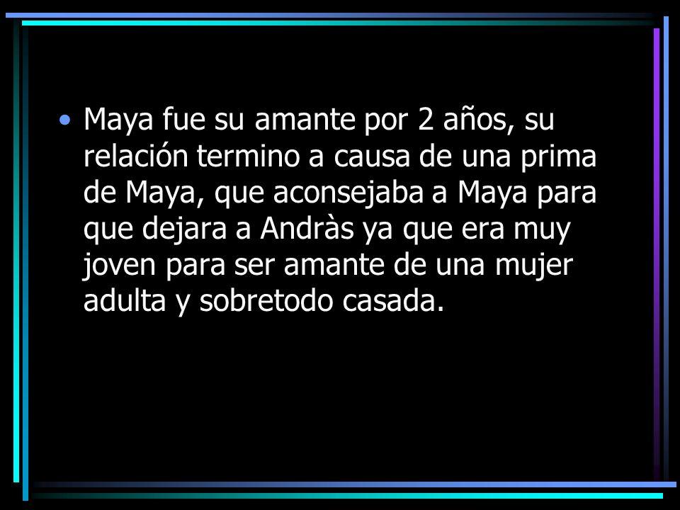 Maya fue su amante por 2 años, su relación termino a causa de una prima de Maya, que aconsejaba a Maya para que dejara a Andràs ya que era muy joven p