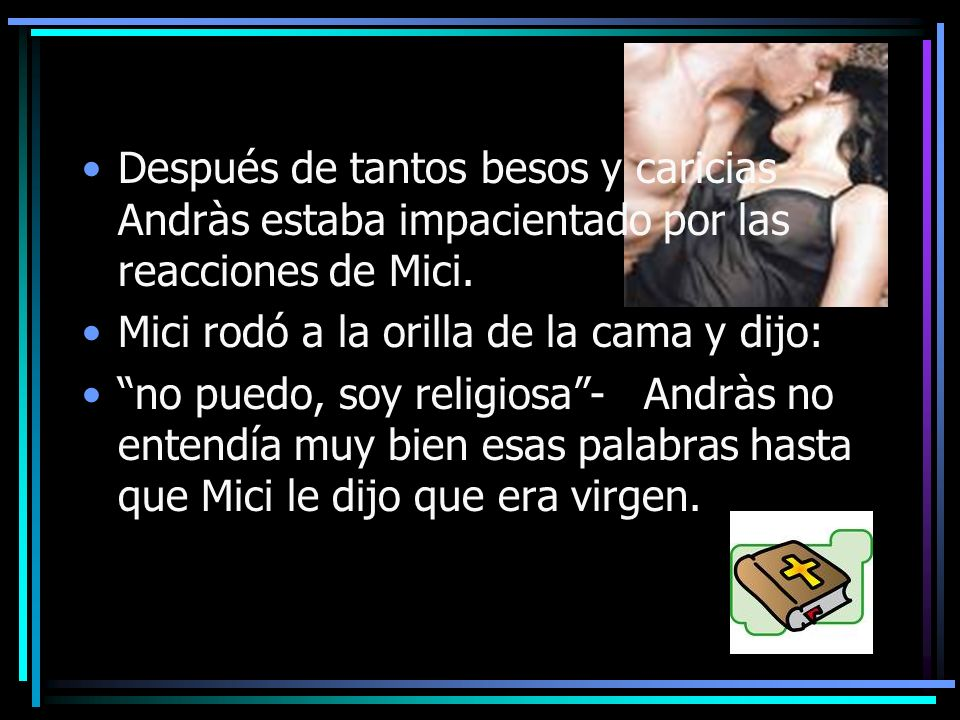 Después de tantos besos y caricias Andràs estaba impacientado por las reacciones de Mici. Mici rodó a la orilla de la cama y dijo: no puedo, soy relig