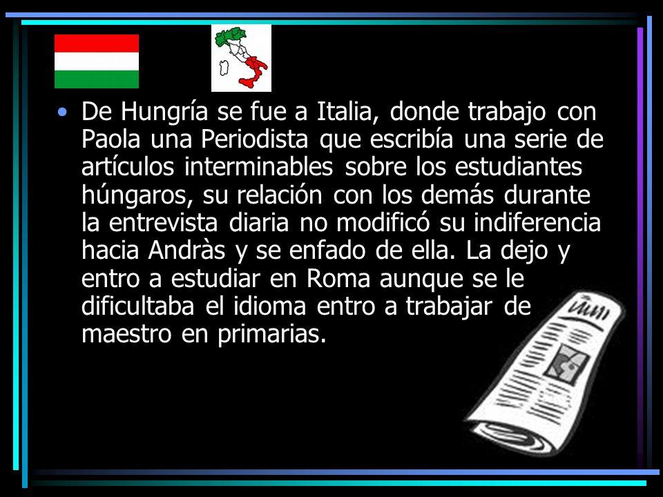 De Hungría se fue a Italia, donde trabajo con Paola una Periodista que escribía una serie de artículos interminables sobre los estudiantes húngaros, s