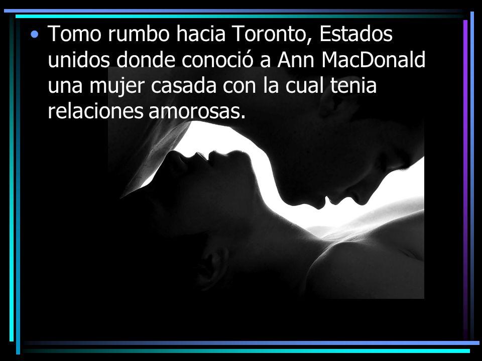 Tomo rumbo hacia Toronto, Estados unidos donde conoció a Ann MacDonald una mujer casada con la cual tenia relaciones amorosas.
