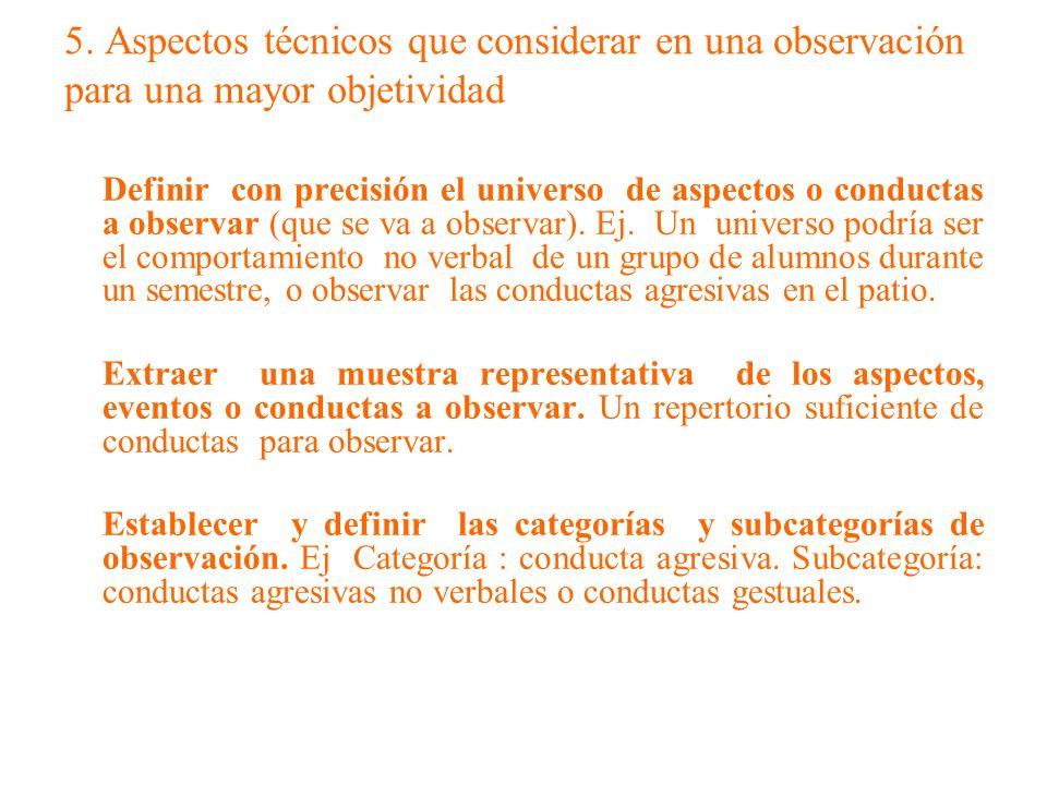 5. Aspectos técnicos que considerar en una observación para una mayor objetividad Definir con precisión el universo de aspectos o conductas a observar