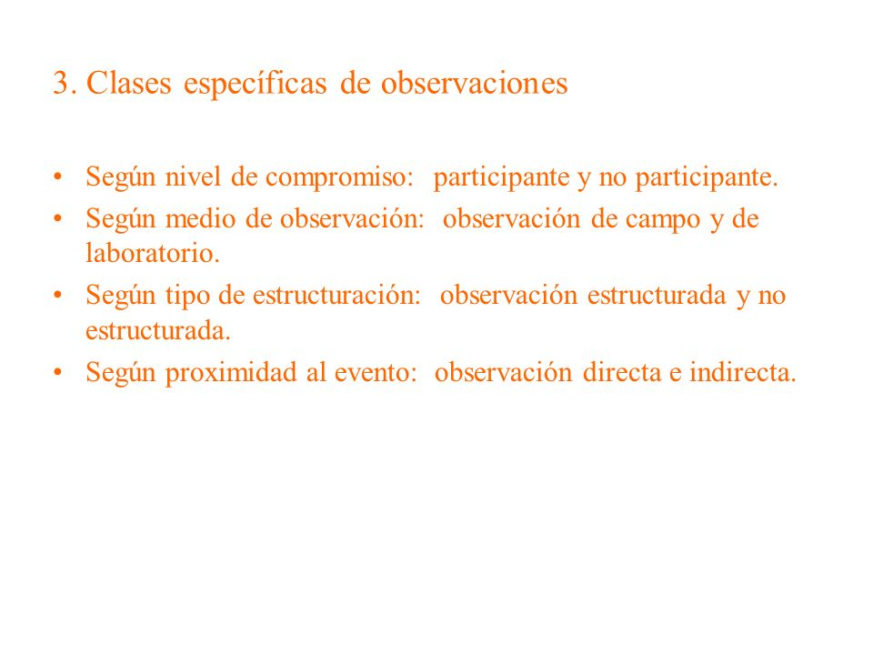 3. Clases específicas de observaciones Según nivel de compromiso: participante y no participante. Según medio de observación: observación de campo y d