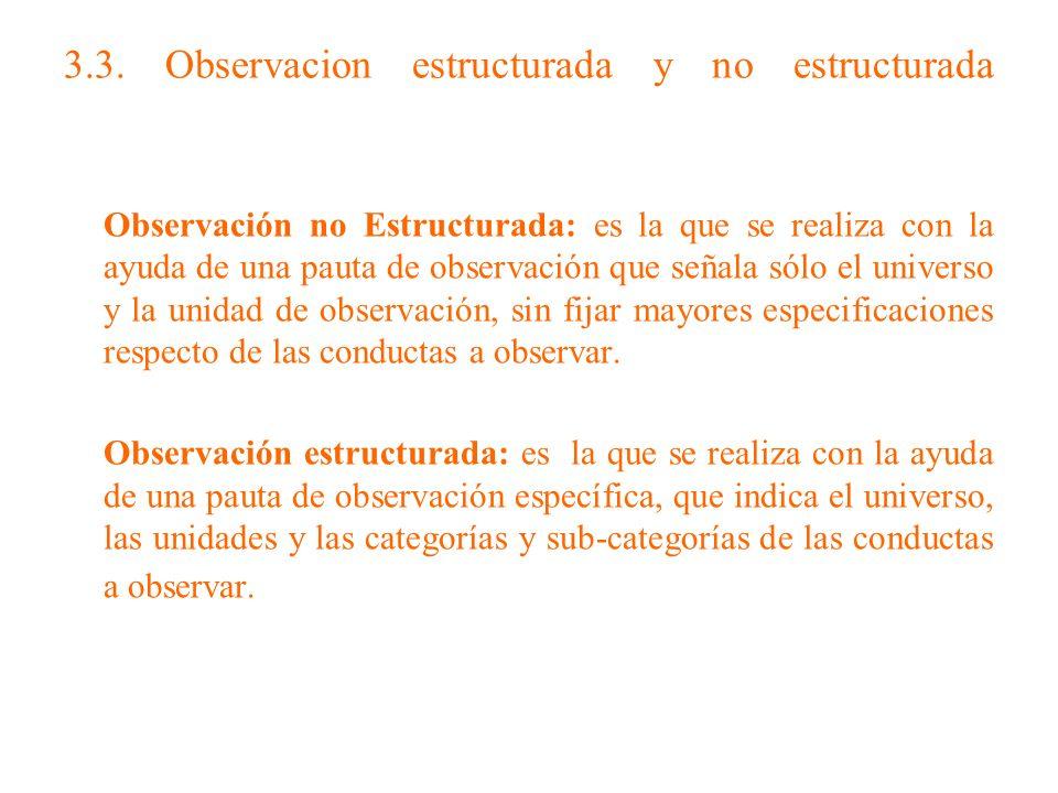 3.3. Observacion estructurada y no estructurada Observación no Estructurada: es la que se realiza con la ayuda de una pauta de observación que señala