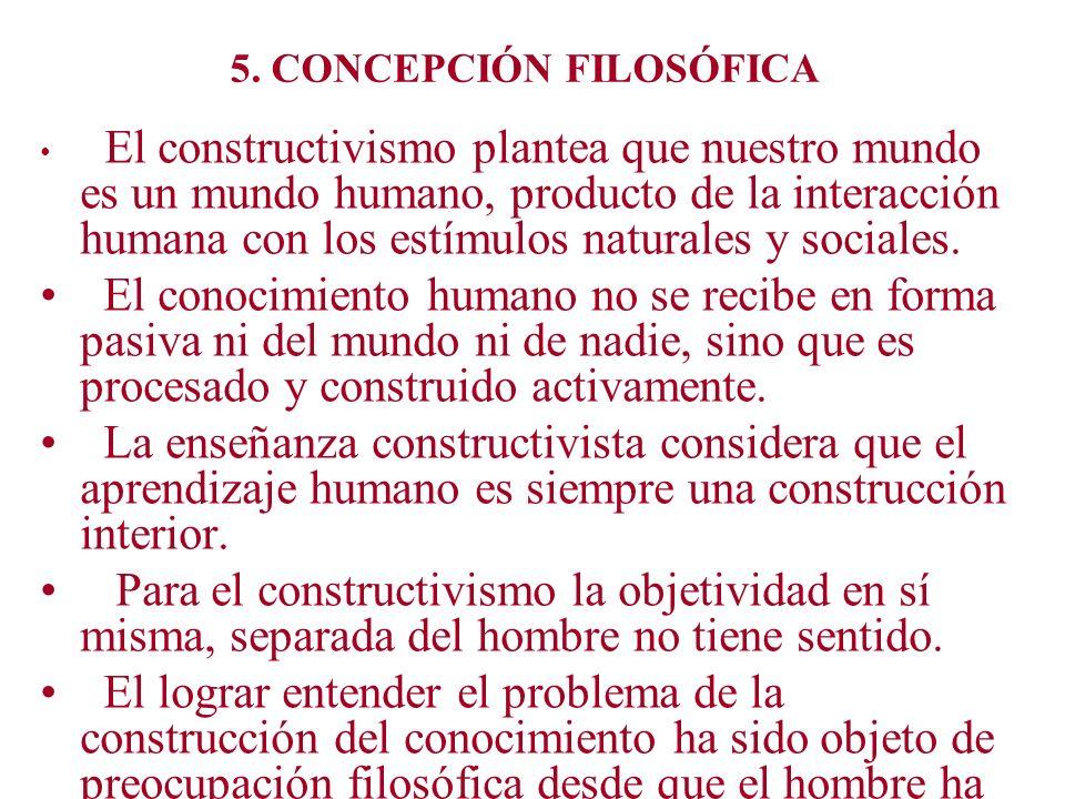 5. CONCEPCIÓN FILOSÓFICA El constructivismo plantea que nuestro mundo es un mundo humano, producto de la interacción humana con los estímulos naturale